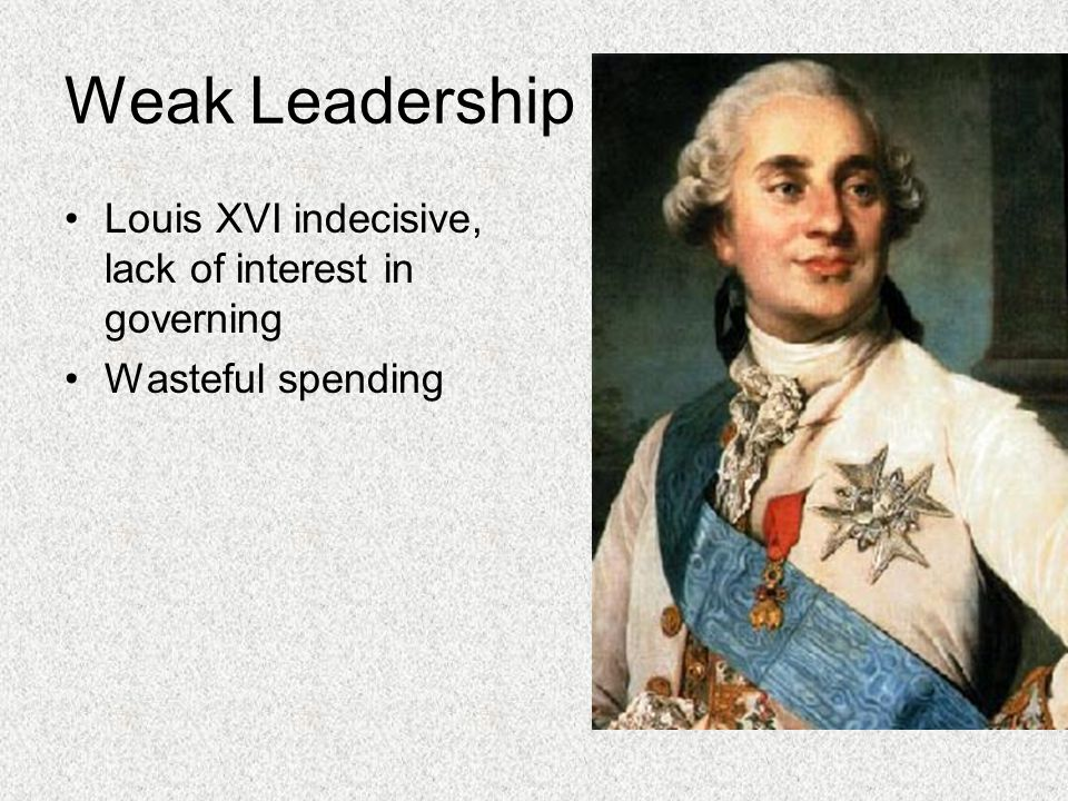 Weak Leadership Louis XVI indecisive, lack of interest in governing
