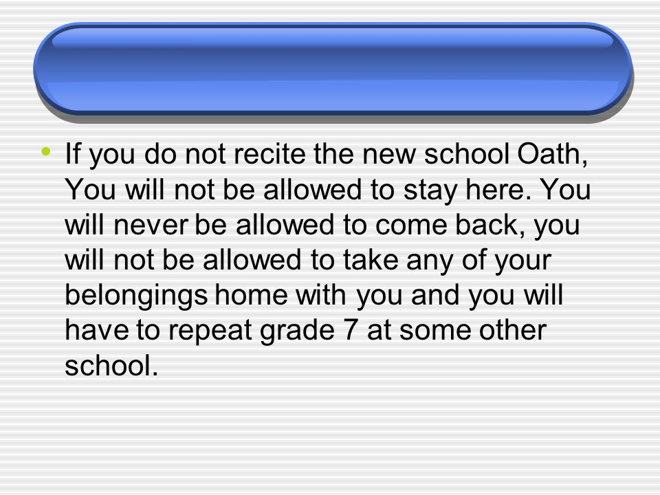 If you do not recite the new school Oath, You will not be allowed to stay here.