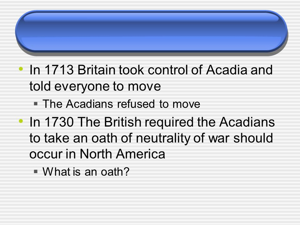 In 1713 Britain took control of Acadia and told everyone to move