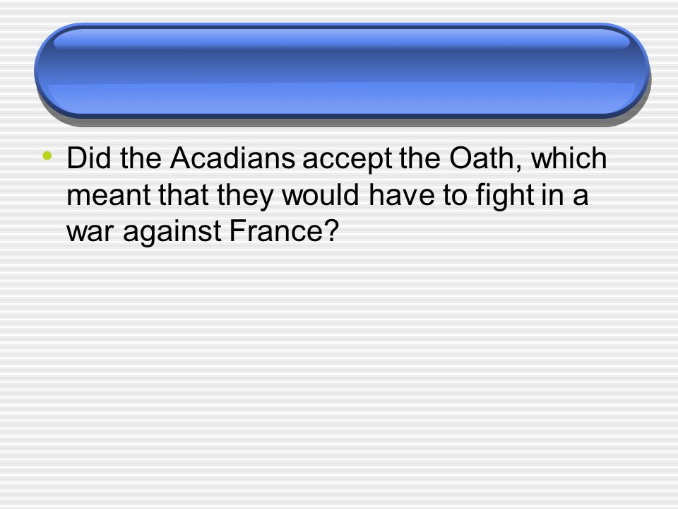 Did the Acadians accept the Oath, which meant that they would have to fight in a war against France