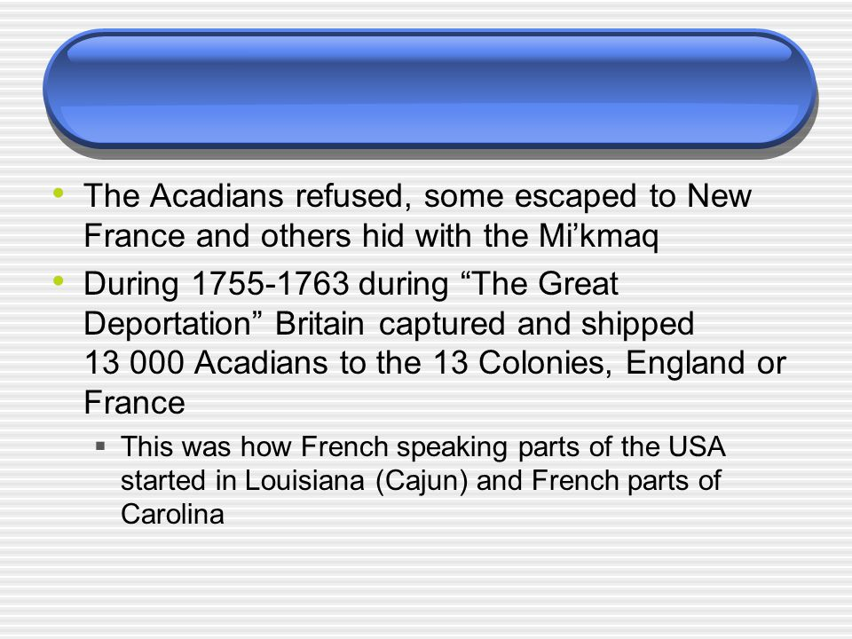The Acadians refused, some escaped to New France and others hid with the Mi'kmaq