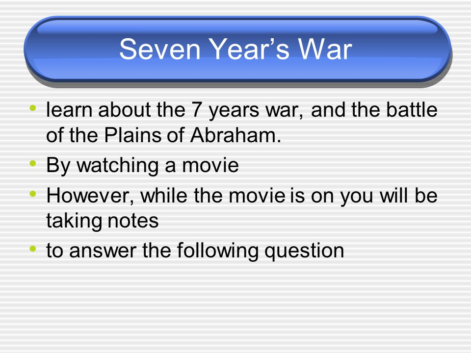 Seven Year's War learn about the 7 years war, and the battle of the Plains of Abraham. By watching a movie.