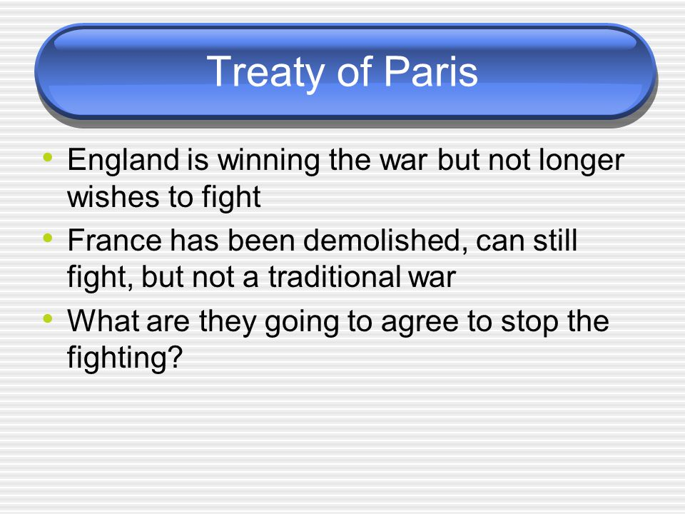 Treaty of Paris England is winning the war but not longer wishes to fight. France has been demolished, can still fight, but not a traditional war.
