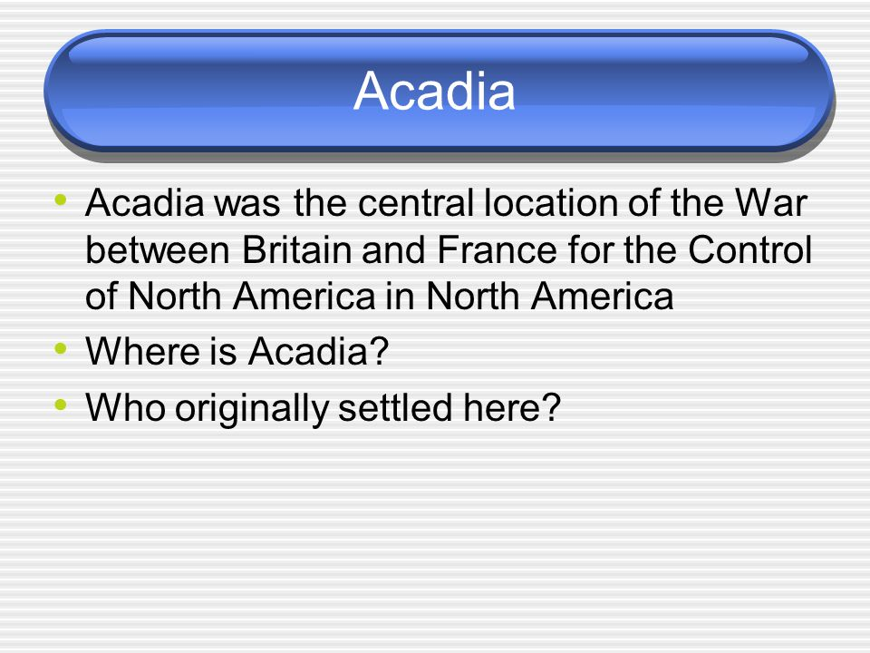Acadia Acadia was the central location of the War between Britain and France for the Control of North America in North America.