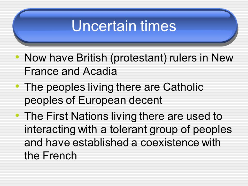 Uncertain times Now have British (protestant) rulers in New France and Acadia. The peoples living there are Catholic peoples of European decent.