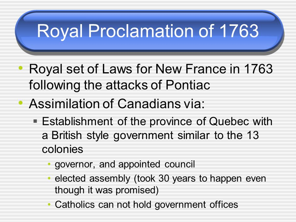 Royal Proclamation of 1763 Royal set of Laws for New France in 1763 following the attacks of Pontiac.