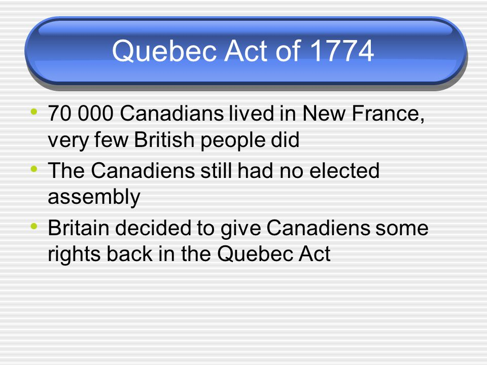 Quebec Act of 1774 70 000 Canadians lived in New France, very few British people did. The Canadiens still had no elected assembly.