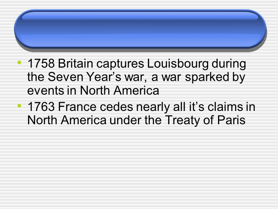 1758 Britain captures Louisbourg during the Seven Year's war, a war sparked by events in North America