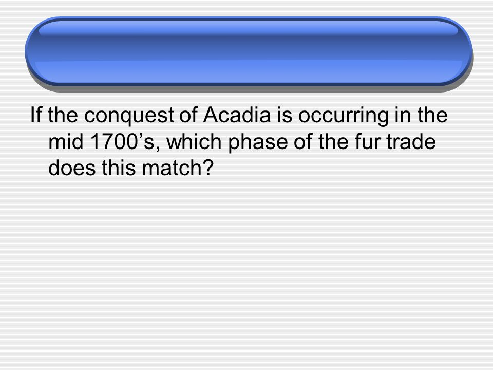 If the conquest of Acadia is occurring in the mid 1700's, which phase of the fur trade does this match