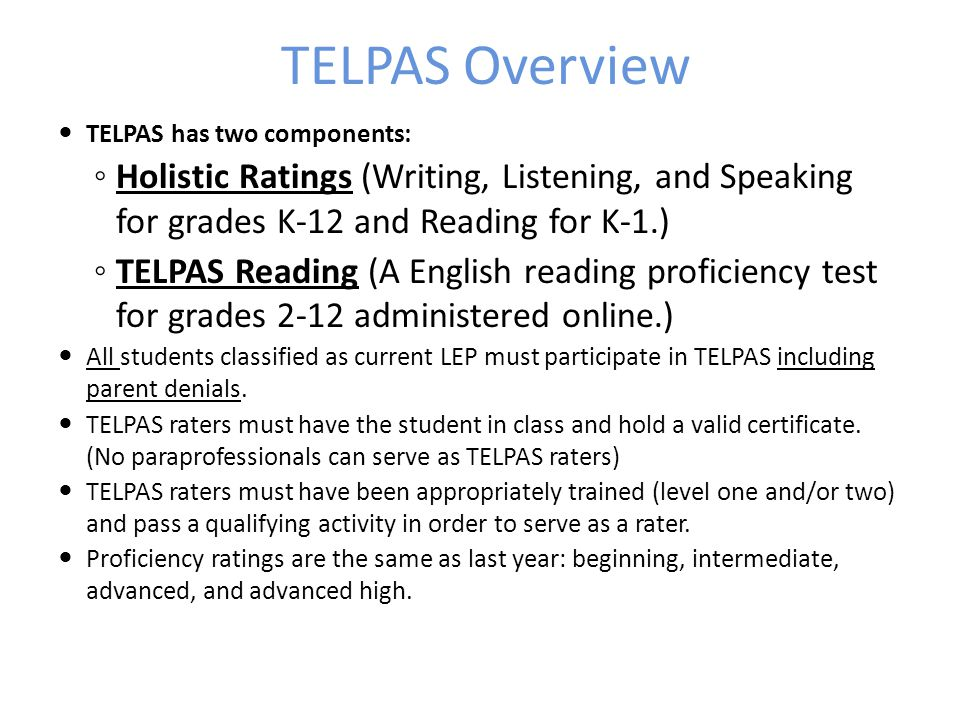 TELPAS Overview TELPAS has two components: Holistic Ratings (Writing, Listening, and Speaking for grades K-12 and Reading for K-1.)