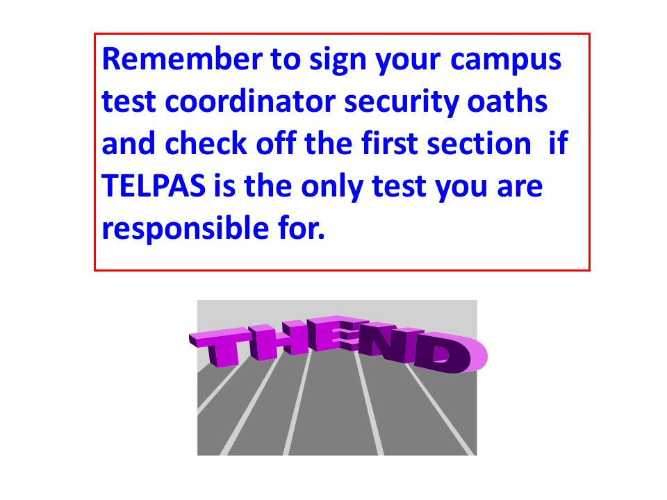 Remember to sign your campus test coordinator security oaths and check off the first section if TELPAS is the only test you are responsible for.