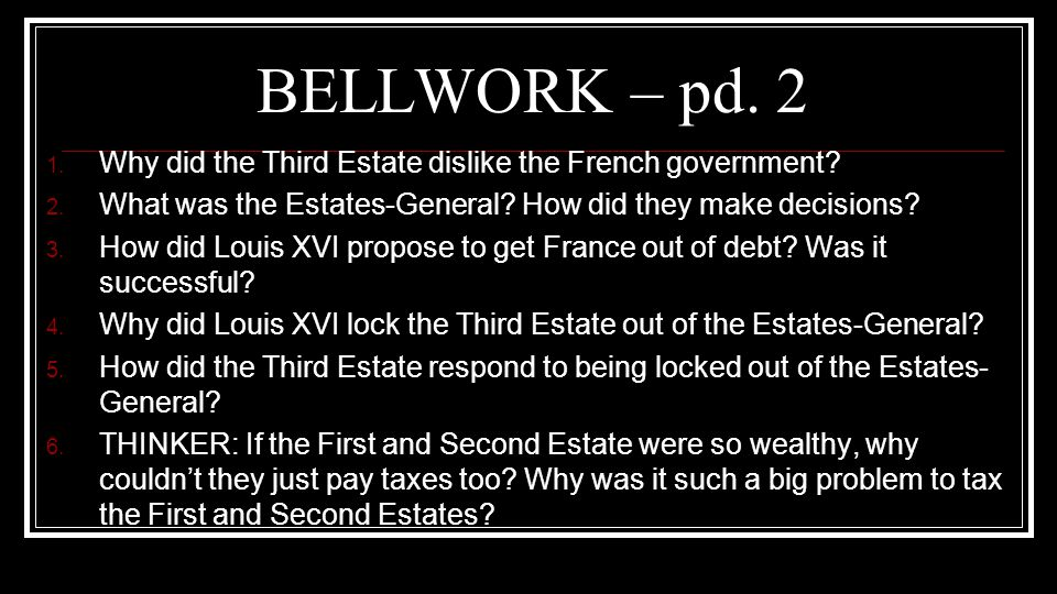 BELLWORK – pd. 2 Why did the Third Estate dislike the French government What was the Estates-General How did they make decisions