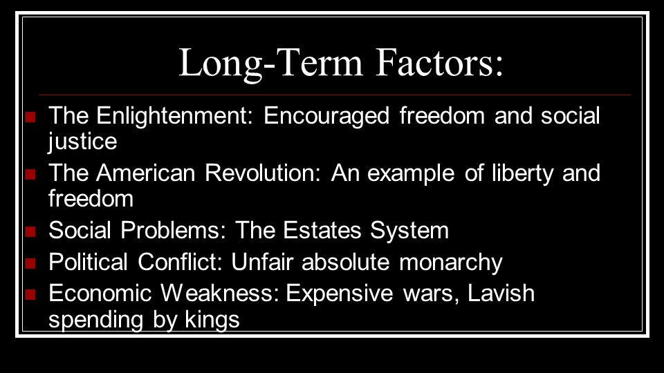 Long-Term Factors: The Enlightenment: Encouraged freedom and social justice. The American Revolution: An example of liberty and freedom.