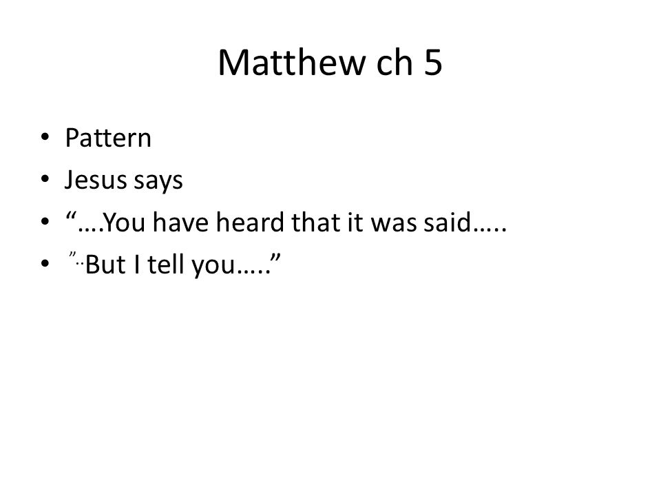 Matthew ch 5 Pattern Jesus says ….You have heard that it was said…..