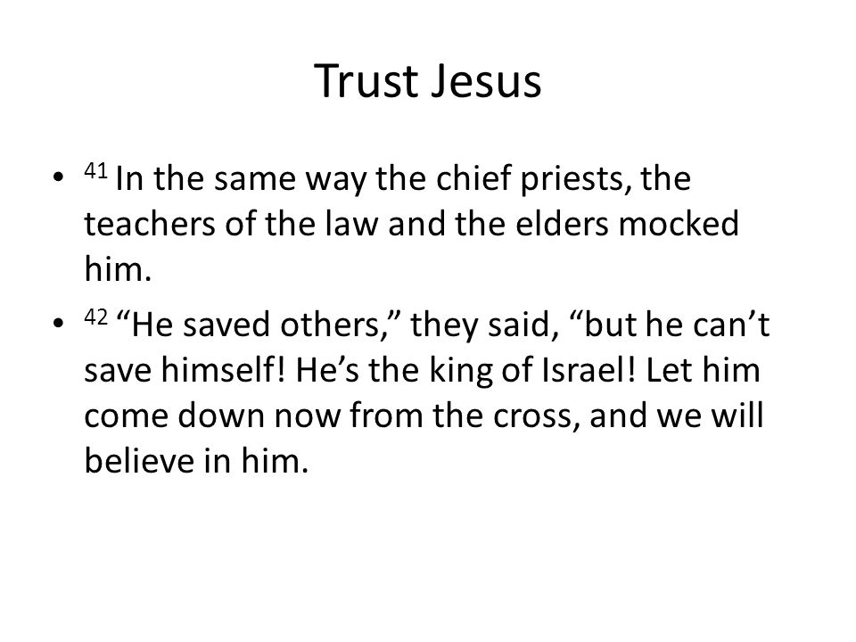 Trust Jesus 41 In the same way the chief priests, the teachers of the law and the elders mocked him.