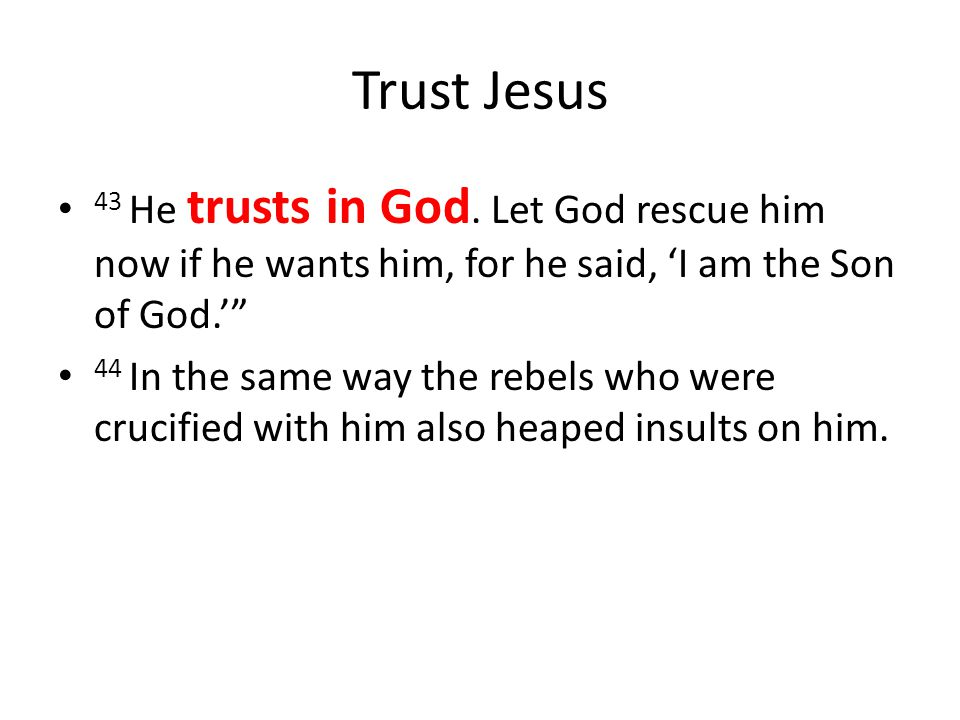 Trust Jesus 43 He trusts in God. Let God rescue him now if he wants him, for he said, 'I am the Son of God.'