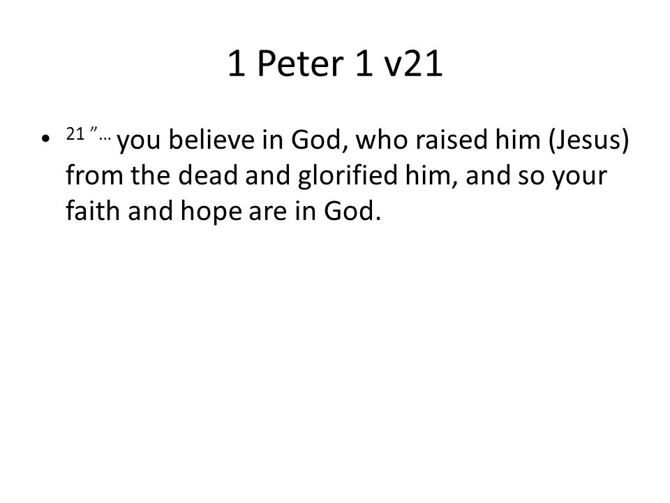 1 Peter 1 v21 21 … you believe in God, who raised him (Jesus) from the dead and glorified him, and so your faith and hope are in God.