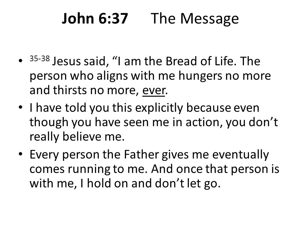 John 6:37 The Message 35-38 Jesus said, I am the Bread of Life. The person who aligns with me hungers no more and thirsts no more, ever.