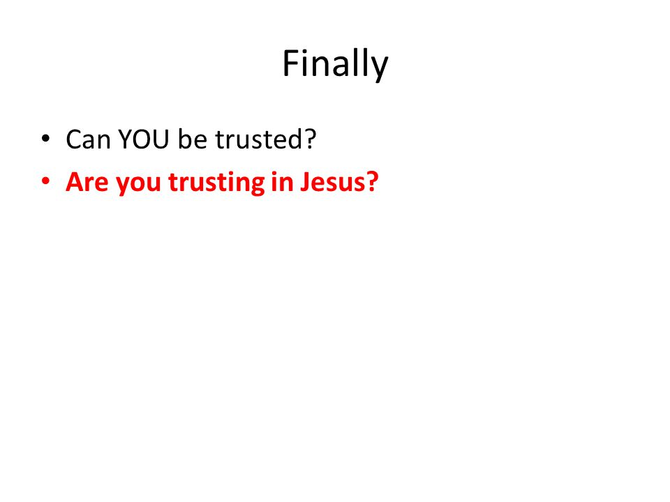 Finally Can YOU be trusted Are you trusting in Jesus