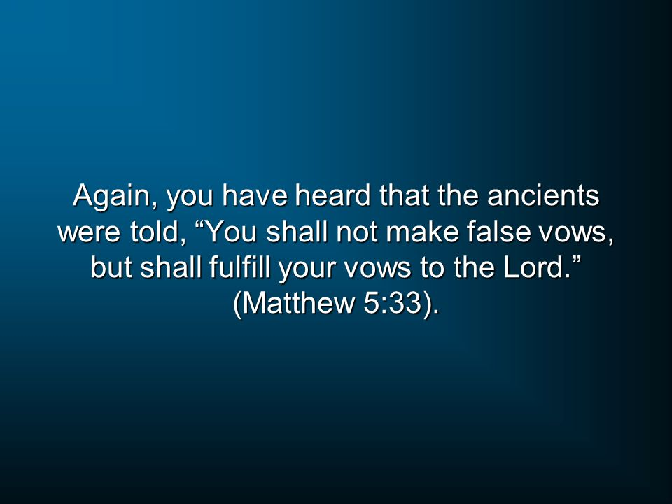 Again, you have heard that the ancients were told, You shall not make false vows, but shall fulfill your vows to the Lord. (Matthew 5:33).