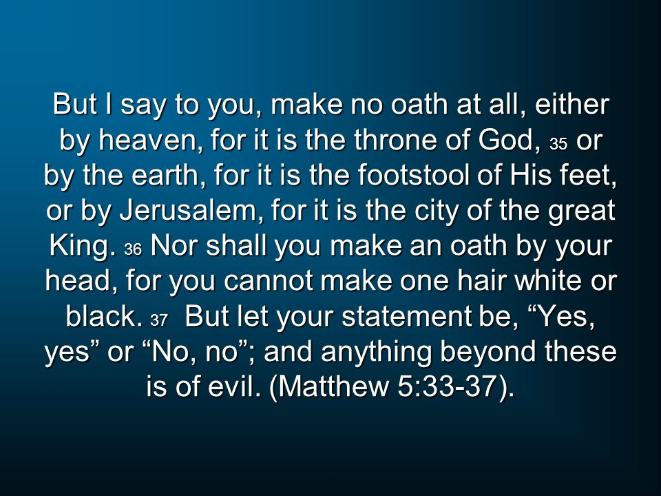But I say to you, make no oath at all, either by heaven, for it is the throne of God, 35 or by the earth, for it is the footstool of His feet, or by Jerusalem, for it is the city of the great King.