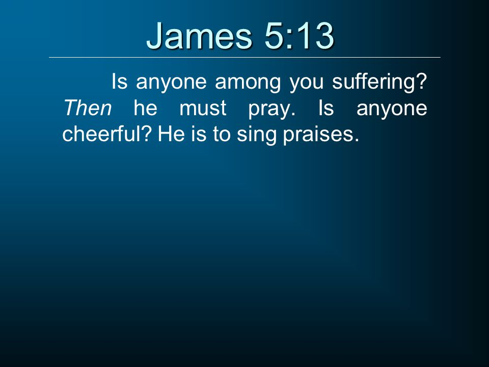 James 5:13 Is anyone among you suffering. Then he must pray.
