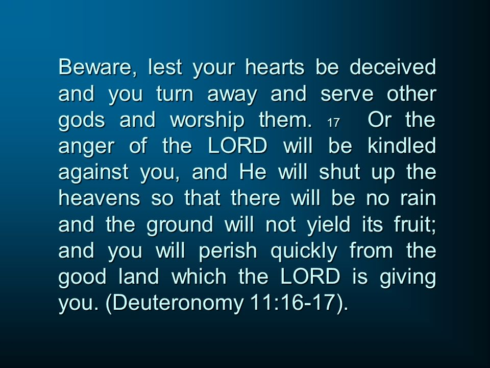 Beware, lest your hearts be deceived and you turn away and serve other gods and worship them.