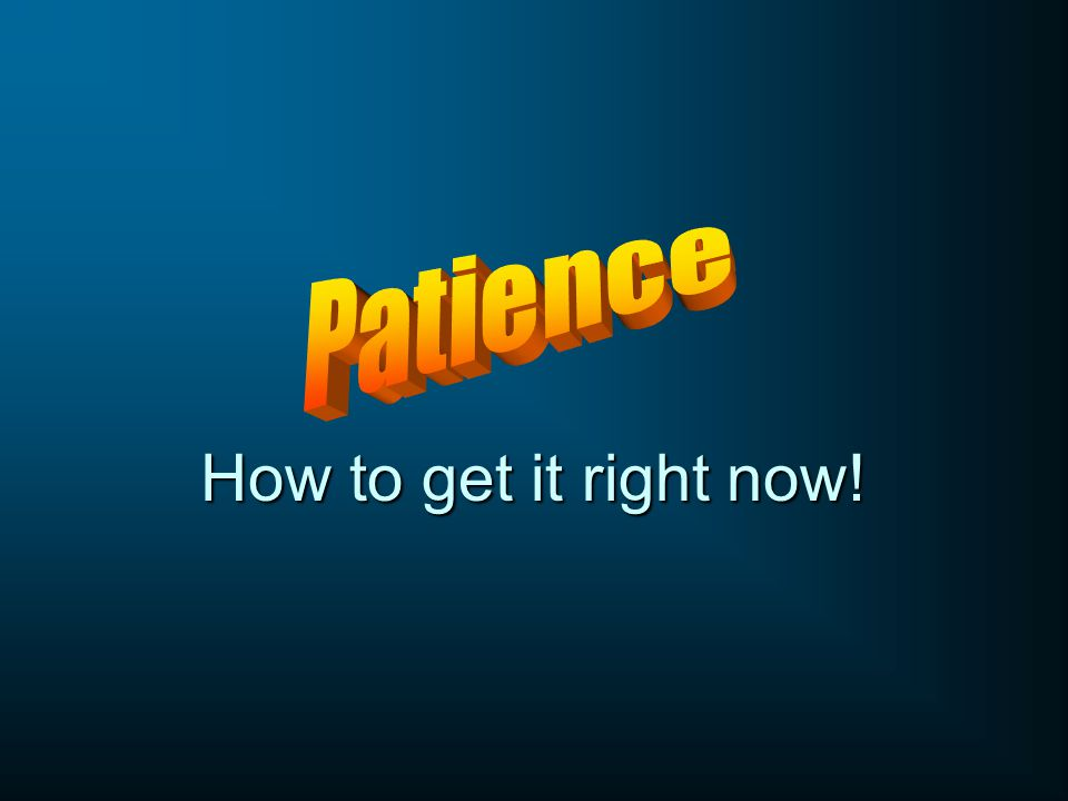 Patience How to get it right now!
