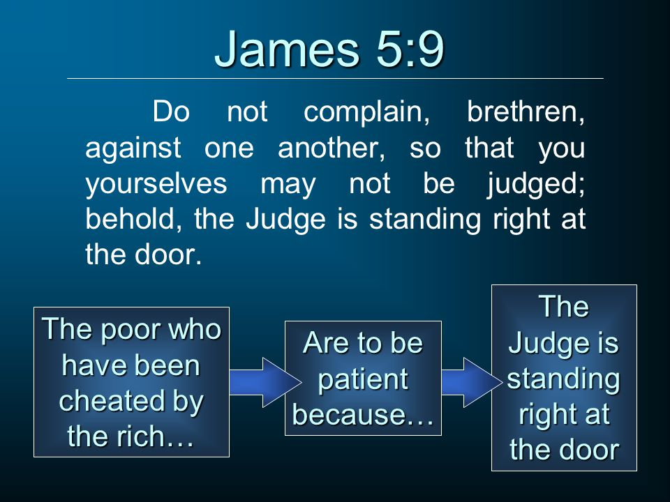 James 5:9 Do not complain, brethren, against one another, so that you yourselves may not be judged; behold, the Judge is standing right at the door.