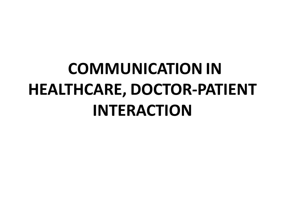 COMMUNICATION IN HEALTHCARE, DOCTOR-PATIENT INTERACTION