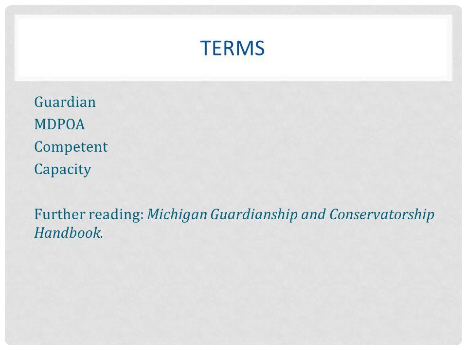 Terms Guardian MDPOA Competent Capacity Further reading: Michigan Guardianship and Conservatorship Handbook.