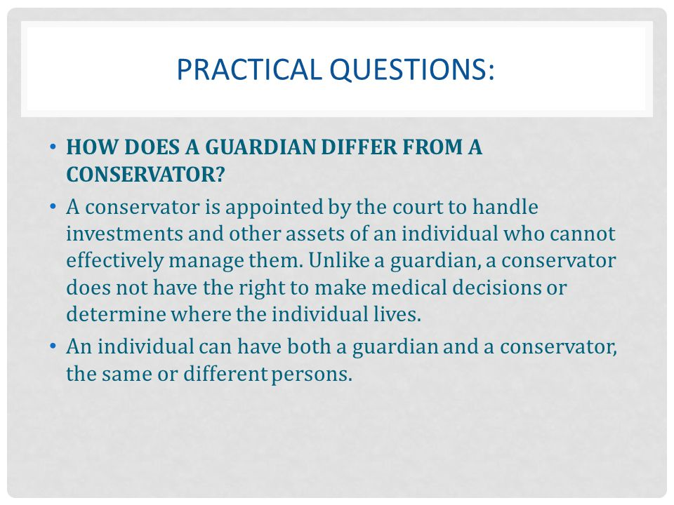 PRACTICAL Questions: HOW DOES A GUARDIAN DIFFER FROM A CONSERVATOR