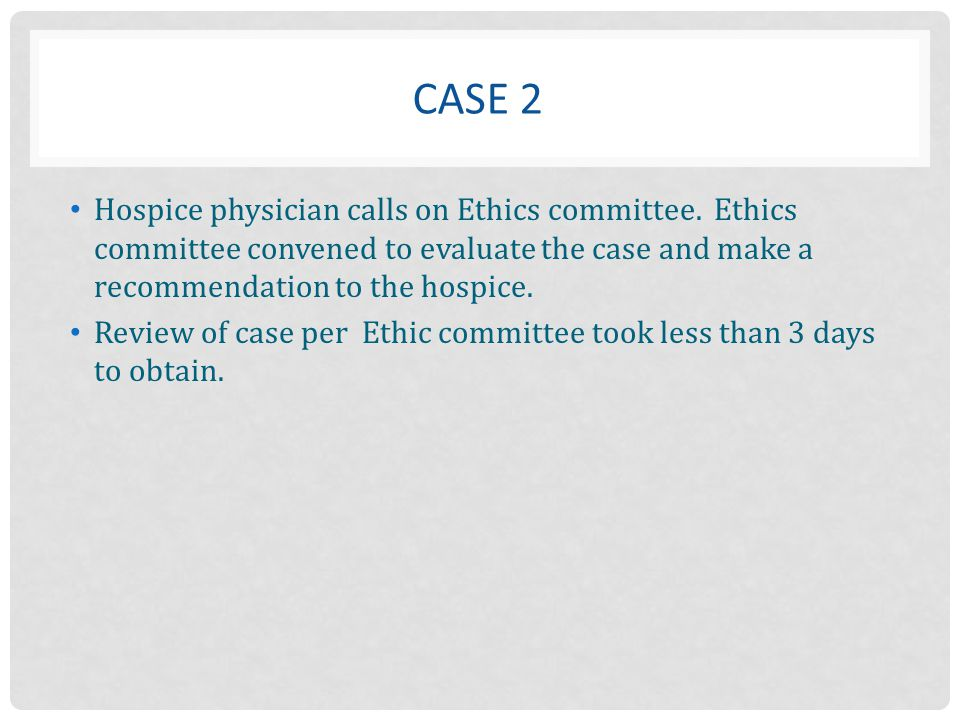 Case 2 Hospice physician calls on Ethics committee. Ethics committee convened to evaluate the case and make a recommendation to the hospice.