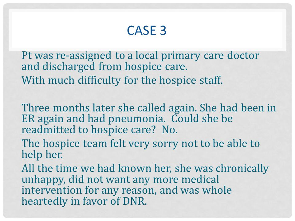 Case 3 Pt was re-assigned to a local primary care doctor and discharged from hospice care. With much difficulty for the hospice staff.