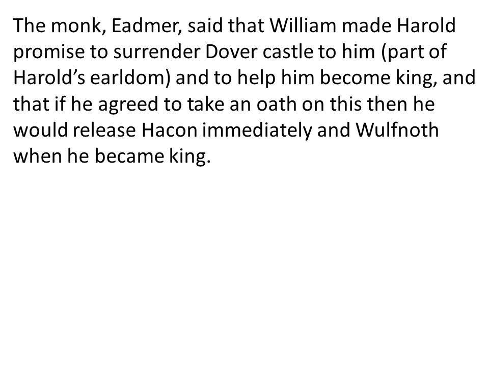 The monk, Eadmer, said that William made Harold promise to surrender Dover castle to him (part of Harold's earldom) and to help him become king, and that if he agreed to take an oath on this then he would release Hacon immediately and Wulfnoth when he became king.
