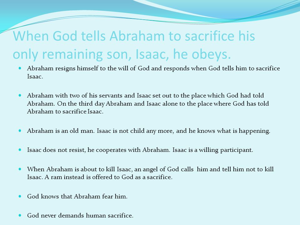 When God tells Abraham to sacrifice his only remaining son, Isaac, he obeys.