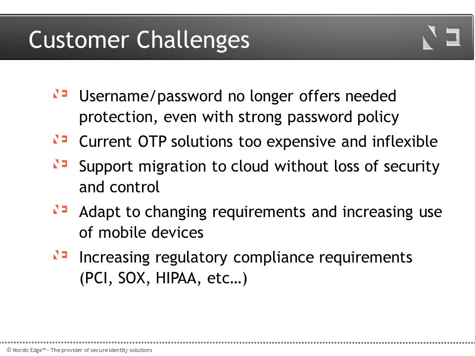 Customer Challenges Username/password no longer offers needed protection, even with strong password policy.