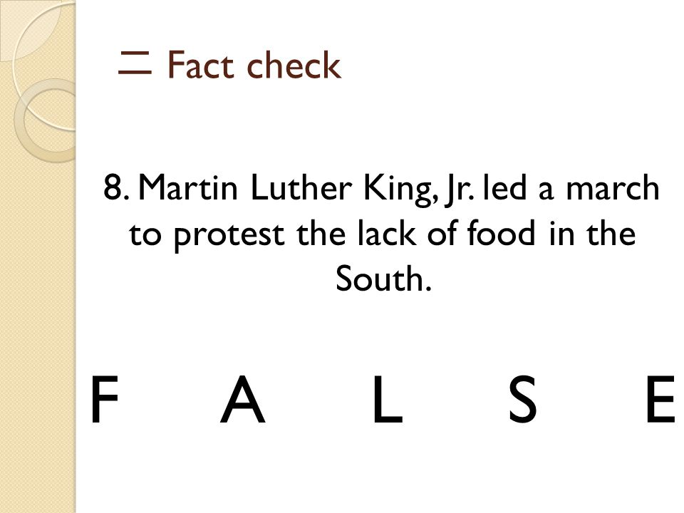 二 Fact check 8. Martin Luther King, Jr. led a march to protest the lack of food in the South.