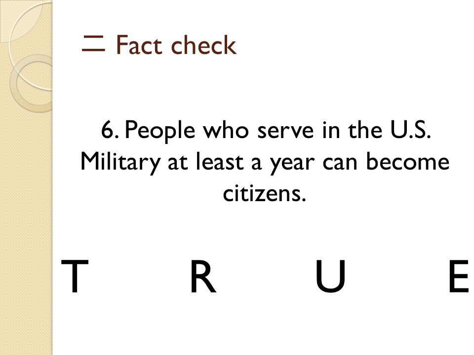 二 Fact check 6. People who serve in the U.S. Military at least a year can become citizens. TRUE