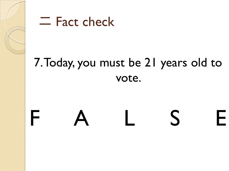 7. Today, you must be 21 years old to vote.