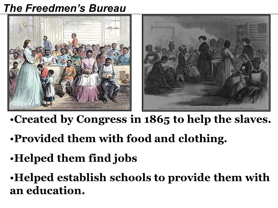 The Freedmen's Bureau Created by Congress in 1865 to help the slaves. Provided them with food and clothing.