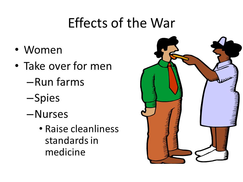 Effects of the War Women Take over for men Run farms Spies Nurses