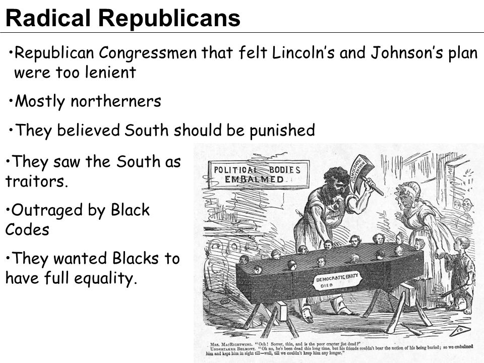Radical Republicans Republican Congressmen that felt Lincoln's and Johnson's plan were too lenient.