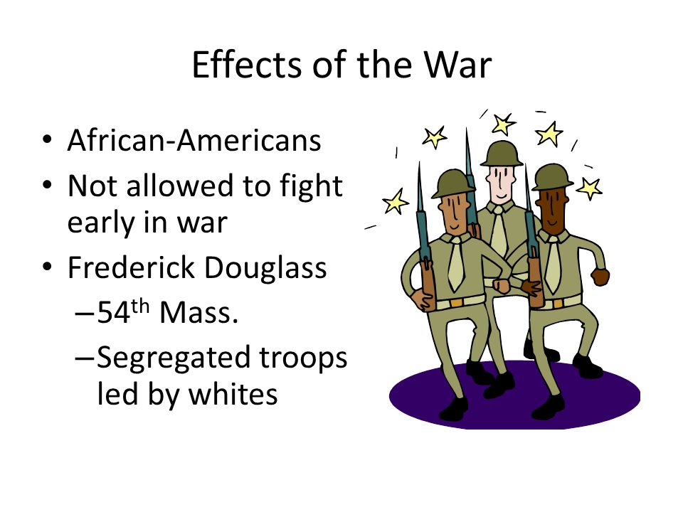 Effects of the War African-Americans Not allowed to fight early in war