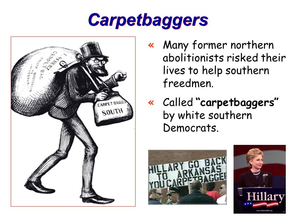 Carpetbaggers Many former northern abolitionists risked their lives to help southern freedmen.