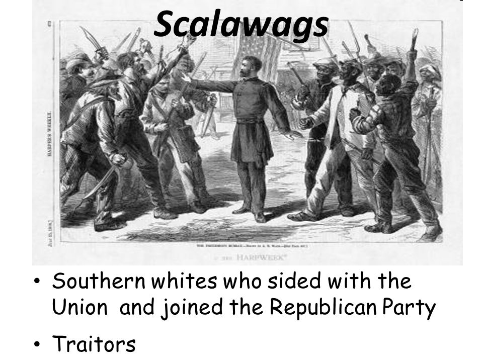 Scalawags Southern whites who sided with the Union and joined the Republican Party Traitors