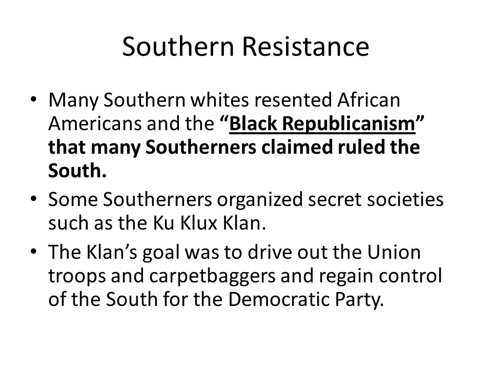 Southern Resistance Many Southern whites resented African Americans and the Black Republicanism that many Southerners claimed ruled the South.