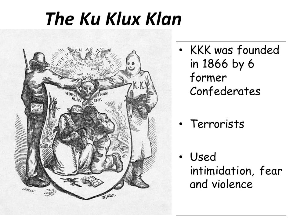 The Ku Klux Klan KKK was founded in 1866 by 6 former Confederates