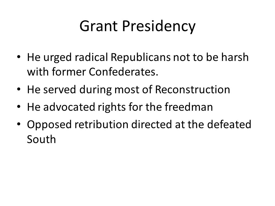 Grant Presidency He urged radical Republicans not to be harsh with former Confederates. He served during most of Reconstruction.