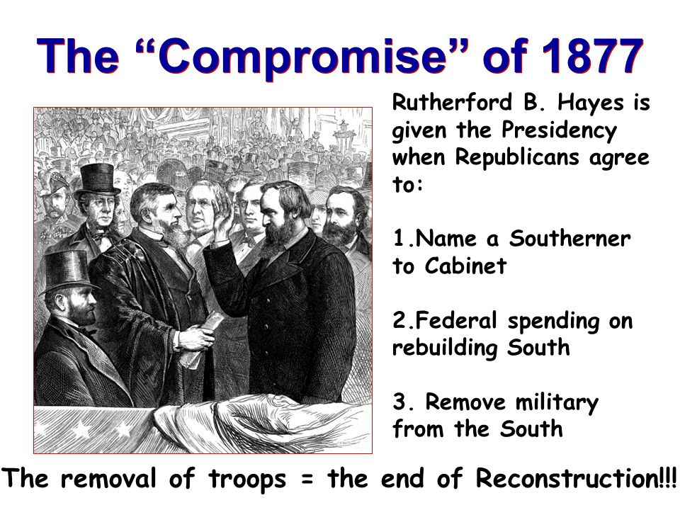 The Compromise of 1877 Rutherford B. Hayes is given the Presidency when Republicans agree to: Name a Southerner to Cabinet.